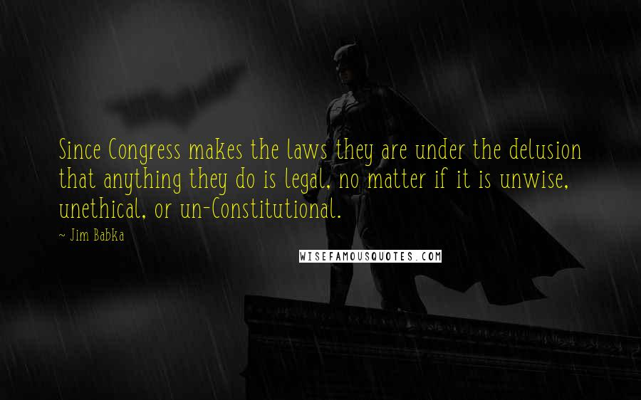 Jim Babka quotes: Since Congress makes the laws they are under the delusion that anything they do is legal, no matter if it is unwise, unethical, or un-Constitutional.