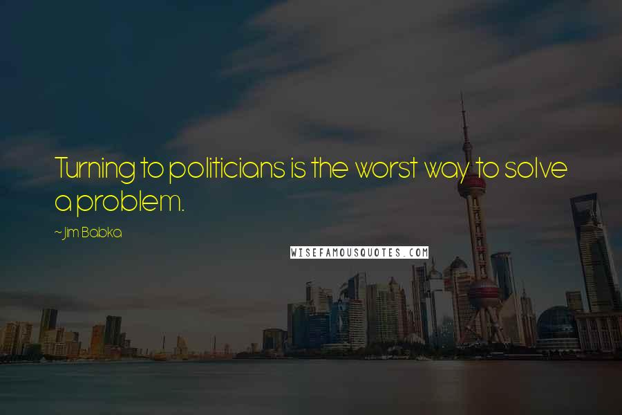 Jim Babka quotes: Turning to politicians is the worst way to solve a problem.