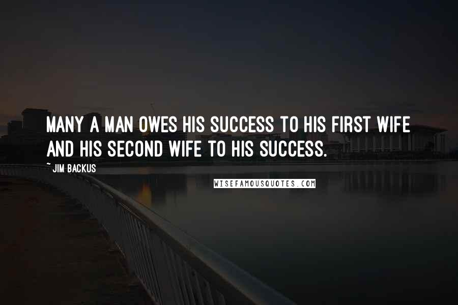 Jim Backus quotes: Many a man owes his success to his first wife and his second wife to his success.