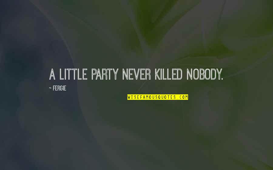 Jim Beglin Quotes By Fergie: A little party never killed nobody.
