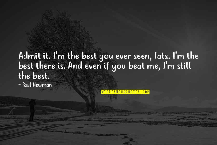 Jim Beglin Quotes By Paul Newman: Admit it. I'm the best you ever seen,