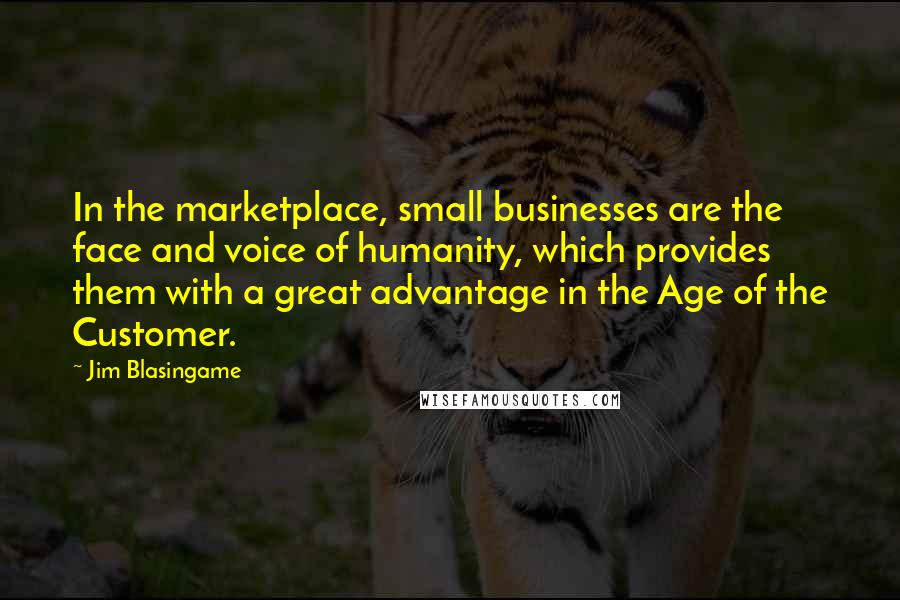 Jim Blasingame quotes: In the marketplace, small businesses are the face and voice of humanity, which provides them with a great advantage in the Age of the Customer.