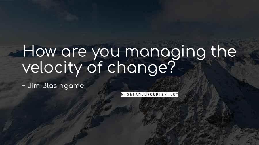 Jim Blasingame quotes: How are you managing the velocity of change?