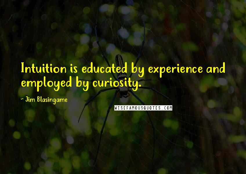 Jim Blasingame quotes: Intuition is educated by experience and employed by curiosity.