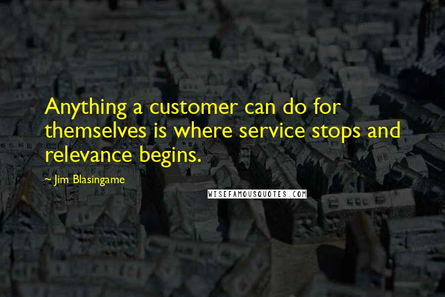 Jim Blasingame quotes: Anything a customer can do for themselves is where service stops and relevance begins.