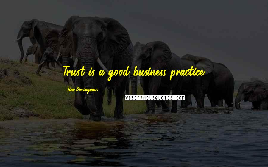 Jim Blasingame quotes: Trust is a good business practice.