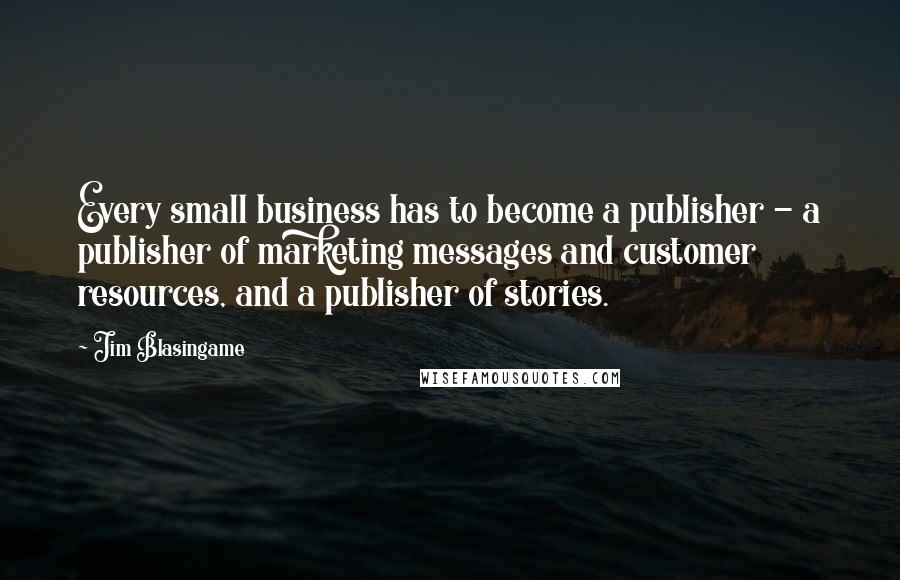 Jim Blasingame quotes: Every small business has to become a publisher - a publisher of marketing messages and customer resources, and a publisher of stories.
