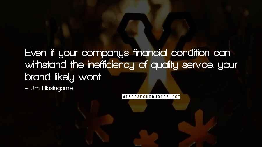 Jim Blasingame quotes: Even if your company's financial condition can withstand the inefficiency of quality service, your brand likely won't.