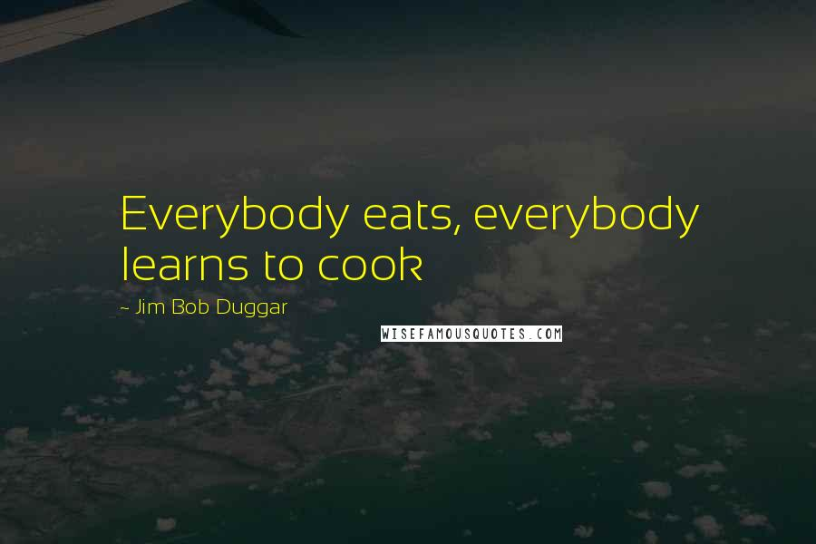 Jim Bob Duggar quotes: Everybody eats, everybody learns to cook