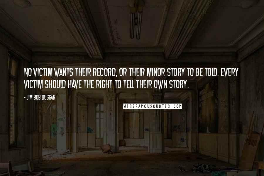 Jim Bob Duggar quotes: No victim wants their record, or their minor story to be told. Every victim should have the right to tell their own story.