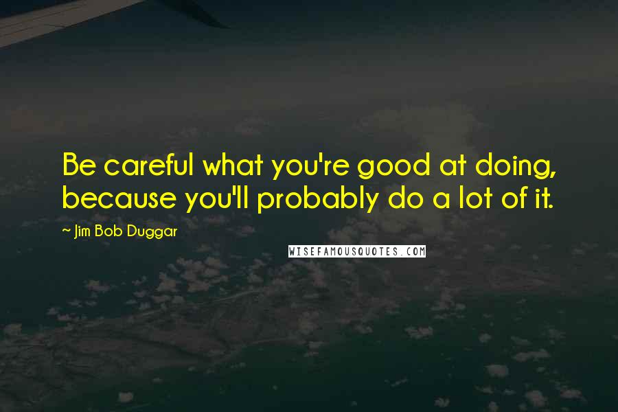 Jim Bob Duggar quotes: Be careful what you're good at doing, because you'll probably do a lot of it.