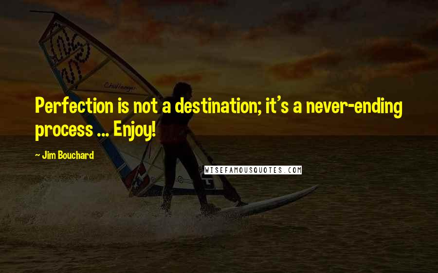 Jim Bouchard quotes: Perfection is not a destination; it's a never-ending process ... Enjoy!