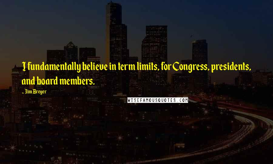 Jim Breyer quotes: I fundamentally believe in term limits, for Congress, presidents, and board members.