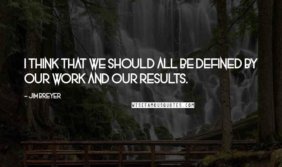 Jim Breyer quotes: I think that we should all be defined by our work and our results.