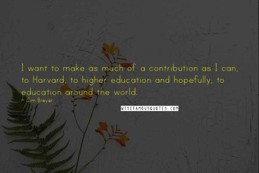 Jim Breyer quotes: I want to make as much of a contribution as I can, to Harvard, to higher education and hopefully, to education around the world.