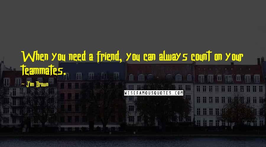 Jim Brown quotes: When you need a friend, you can always count on your teammates.