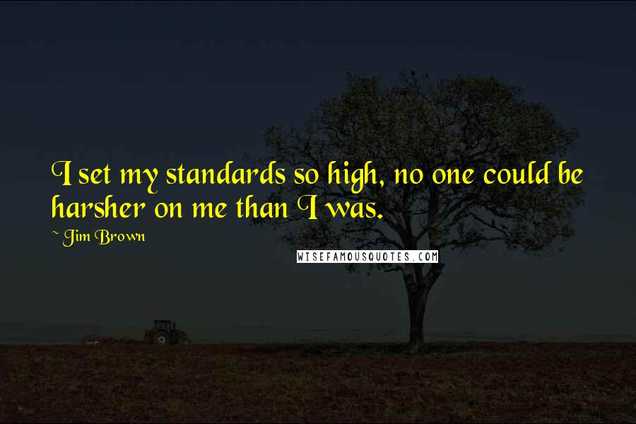 Jim Brown quotes: I set my standards so high, no one could be harsher on me than I was.