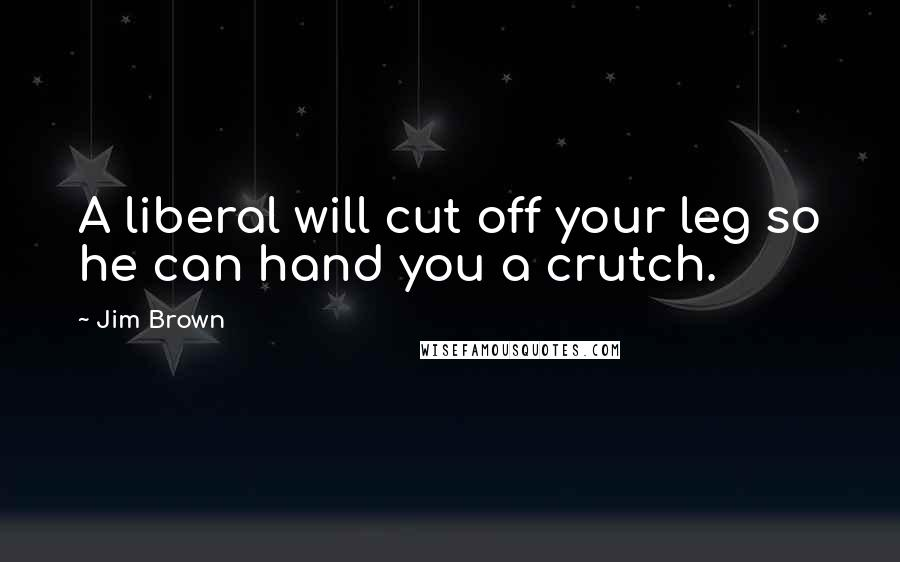 Jim Brown quotes: A liberal will cut off your leg so he can hand you a crutch.