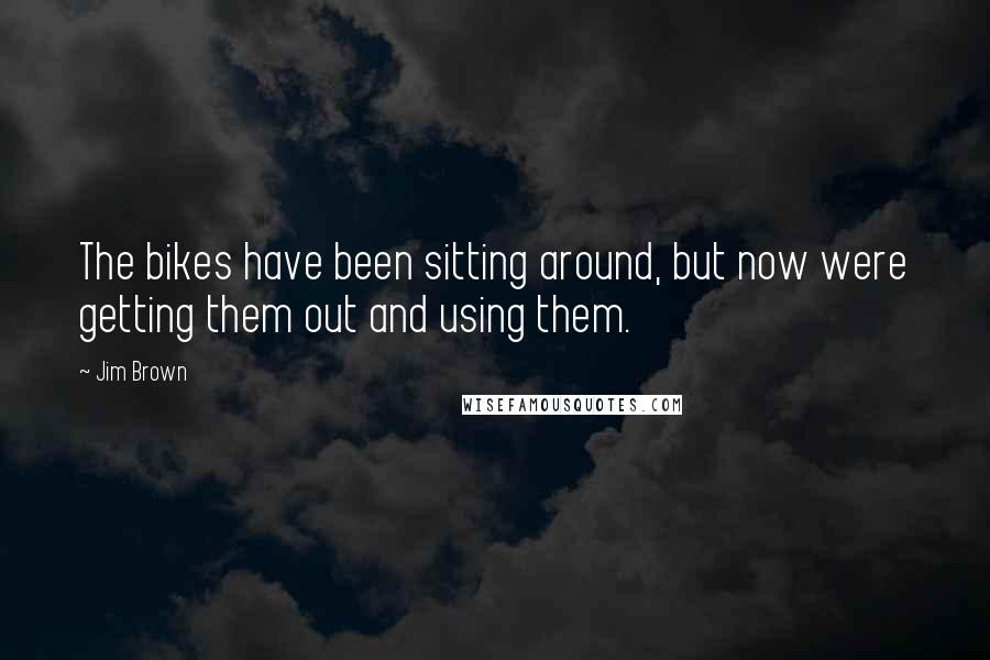 Jim Brown quotes: The bikes have been sitting around, but now were getting them out and using them.