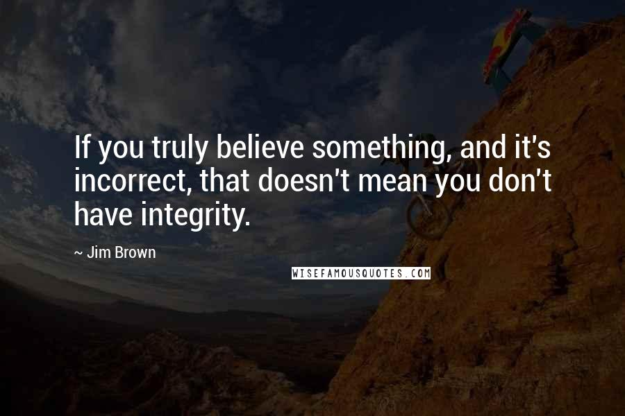 Jim Brown quotes: If you truly believe something, and it's incorrect, that doesn't mean you don't have integrity.