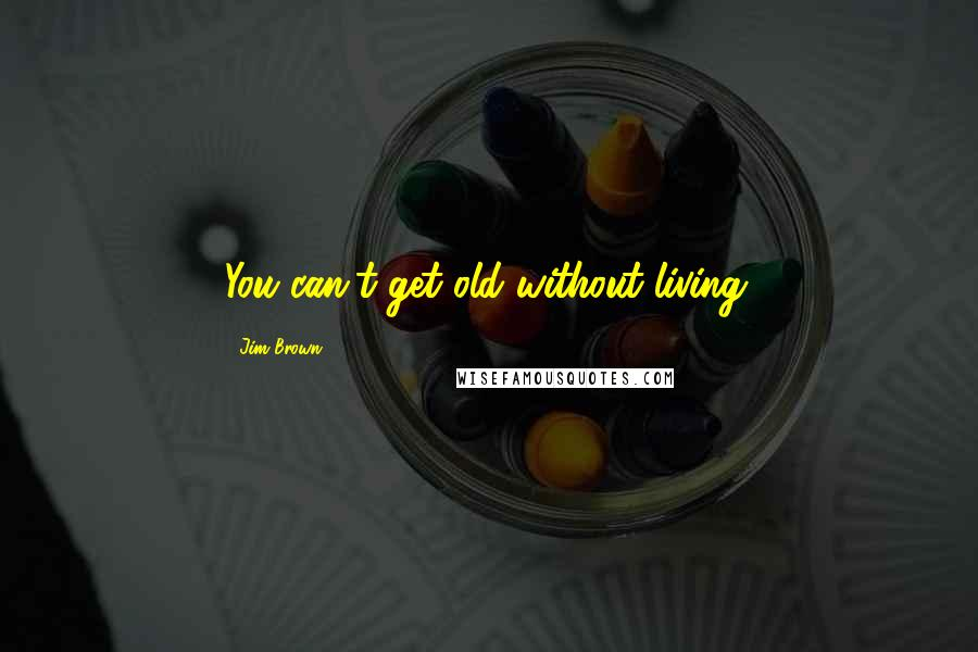 Jim Brown quotes: You can't get old without living.