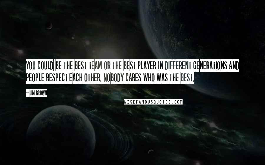Jim Brown quotes: You could be the best team or the best player in different generations and people respect each other. Nobody cares who was the best.