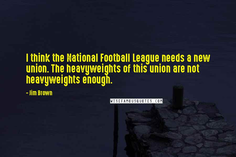 Jim Brown quotes: I think the National Football League needs a new union. The heavyweights of this union are not heavyweights enough.