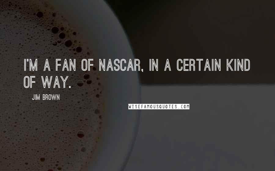 Jim Brown quotes: I'm a fan of NASCAR, in a certain kind of way.