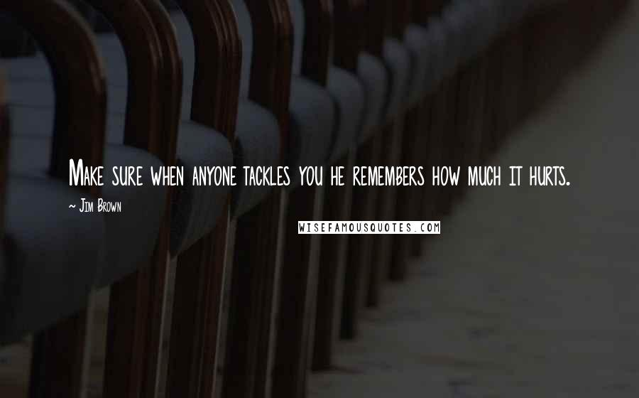 Jim Brown quotes: Make sure when anyone tackles you he remembers how much it hurts.