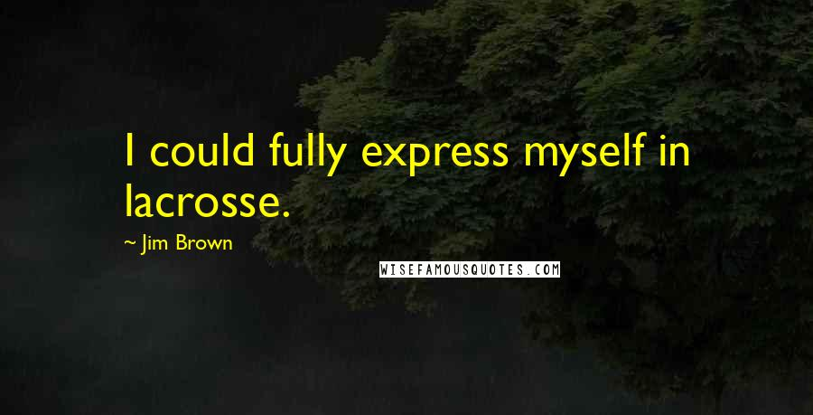 Jim Brown quotes: I could fully express myself in lacrosse.
