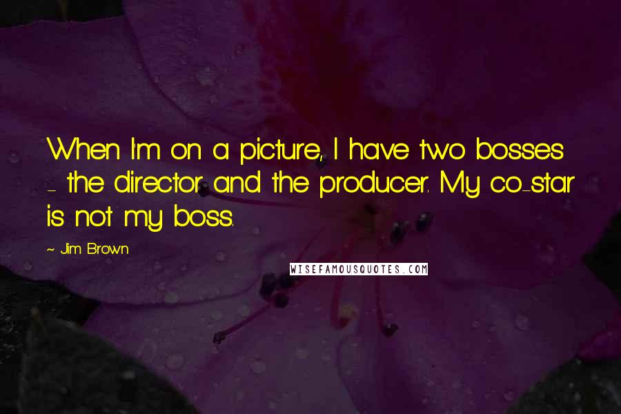 Jim Brown quotes: When I'm on a picture, I have two bosses - the director and the producer. My co-star is not my boss.