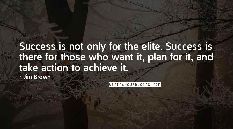 Jim Brown quotes: Success is not only for the elite. Success is there for those who want it, plan for it, and take action to achieve it.