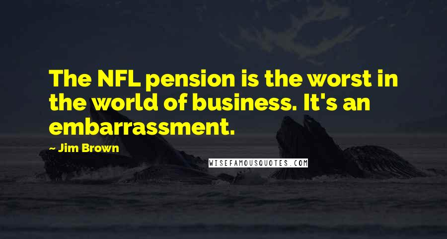 Jim Brown quotes: The NFL pension is the worst in the world of business. It's an embarrassment.