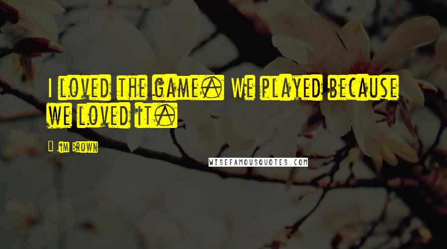 Jim Brown quotes: I loved the game. We played because we loved it.