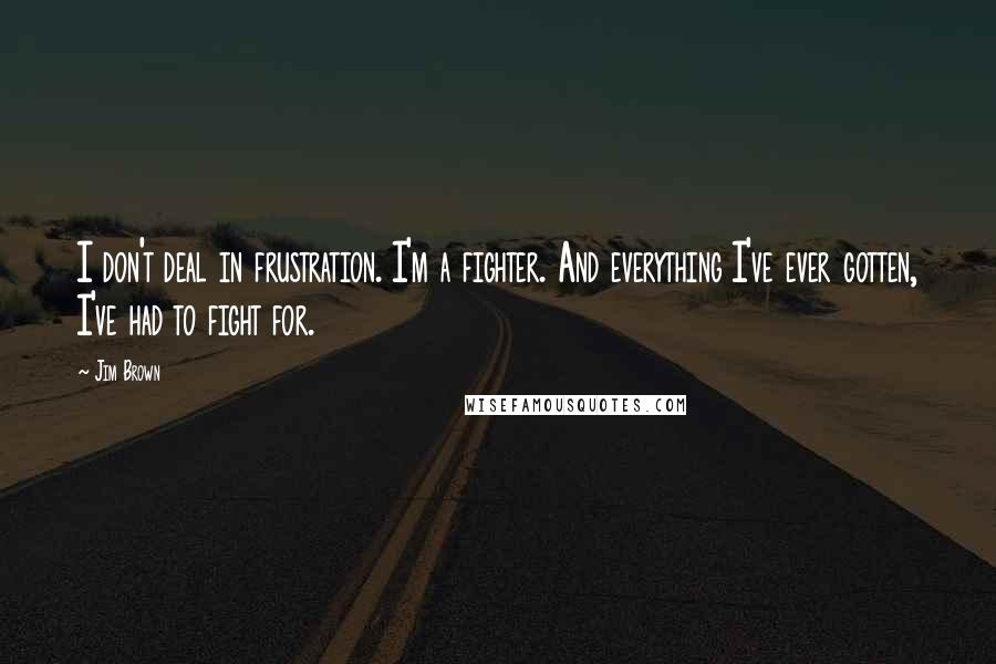 Jim Brown quotes: I don't deal in frustration. I'm a fighter. And everything I've ever gotten, I've had to fight for.