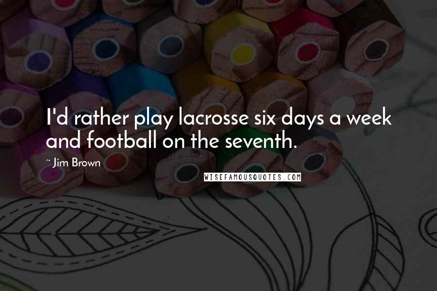 Jim Brown quotes: I'd rather play lacrosse six days a week and football on the seventh.