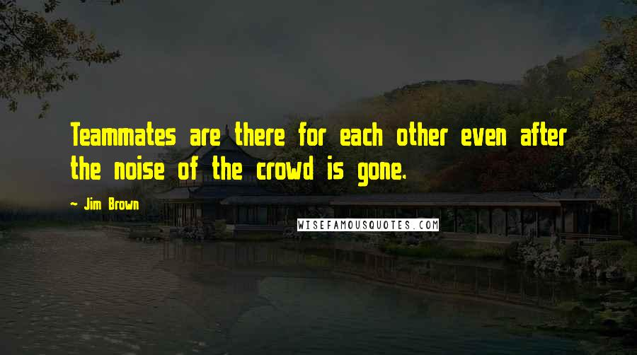 Jim Brown quotes: Teammates are there for each other even after the noise of the crowd is gone.