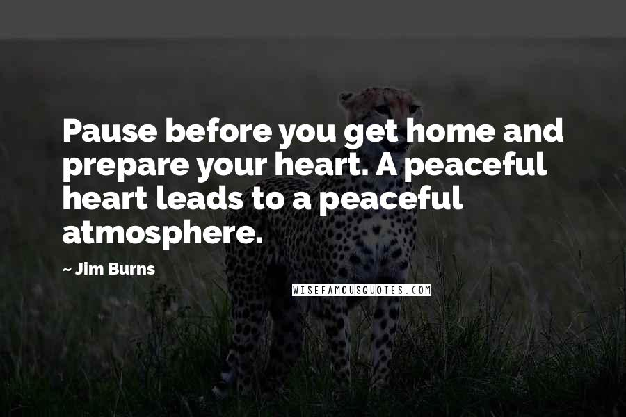 Jim Burns quotes: Pause before you get home and prepare your heart. A peaceful heart leads to a peaceful atmosphere.