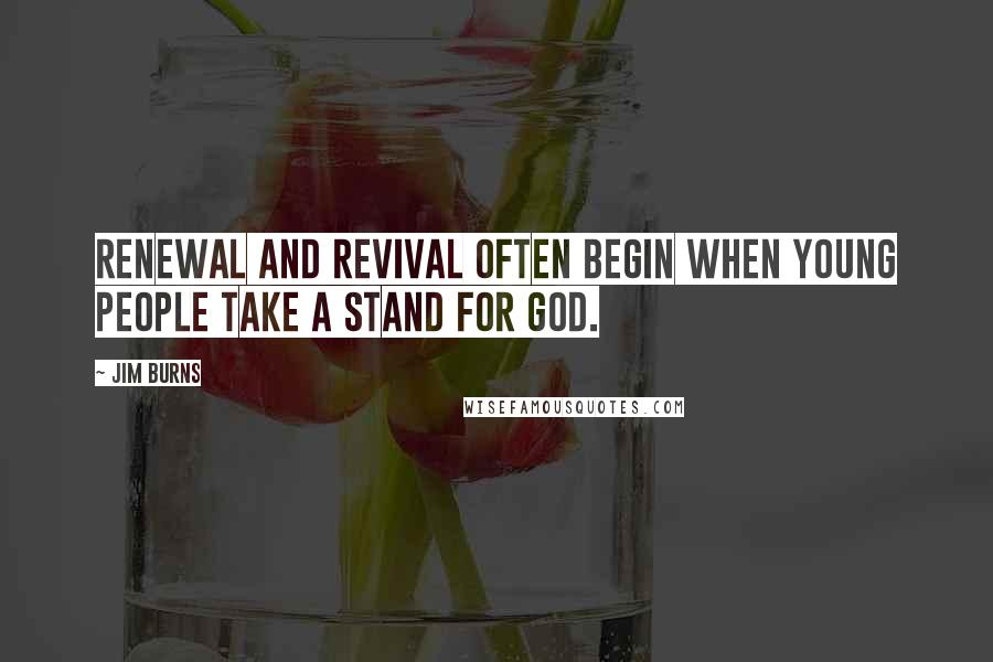 Jim Burns quotes: Renewal and revival often begin when young people take a stand for God.