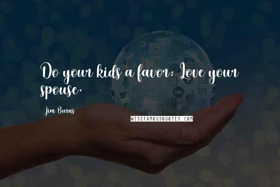 Jim Burns quotes: Do your kids a favor: Love your spouse.