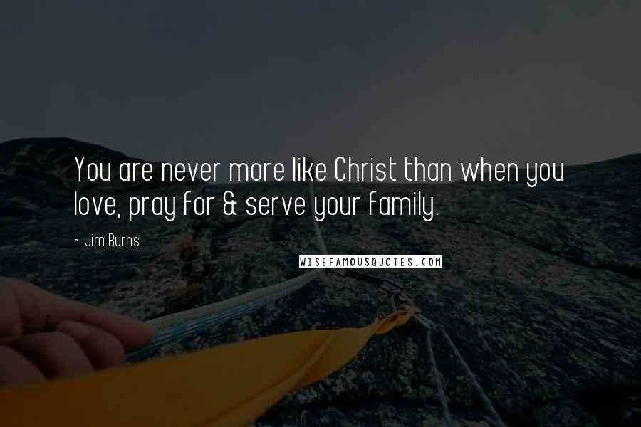Jim Burns quotes: You are never more like Christ than when you love, pray for & serve your family.