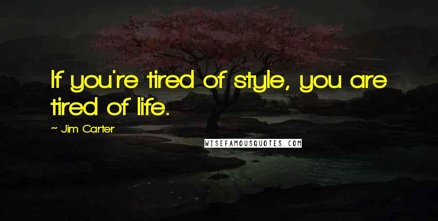 Jim Carter quotes: If you're tired of style, you are tired of life.