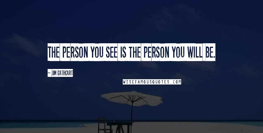 Jim Cathcart quotes: The person you see is the person you will be.