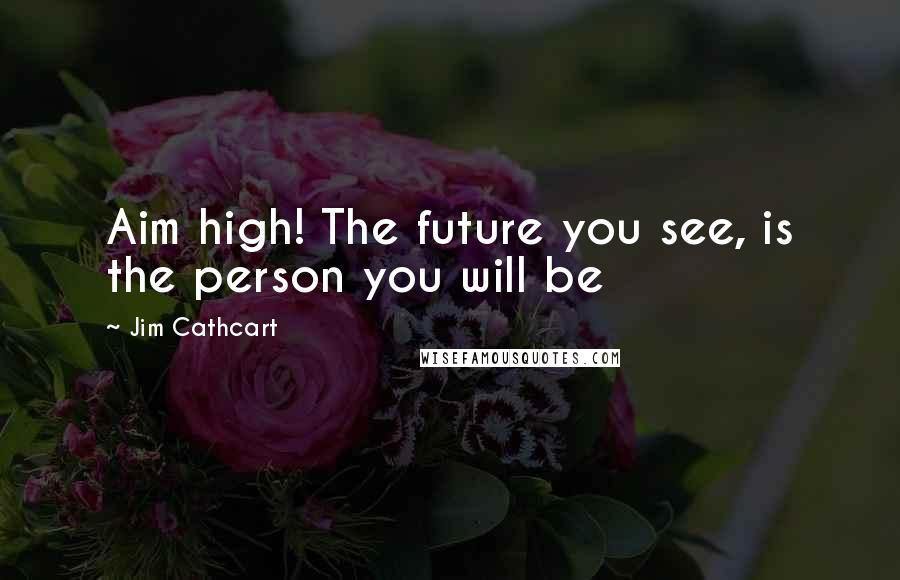 Jim Cathcart quotes: Aim high! The future you see, is the person you will be