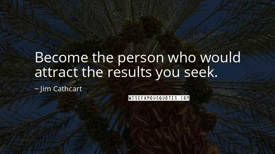 Jim Cathcart quotes: Become the person who would attract the results you seek.