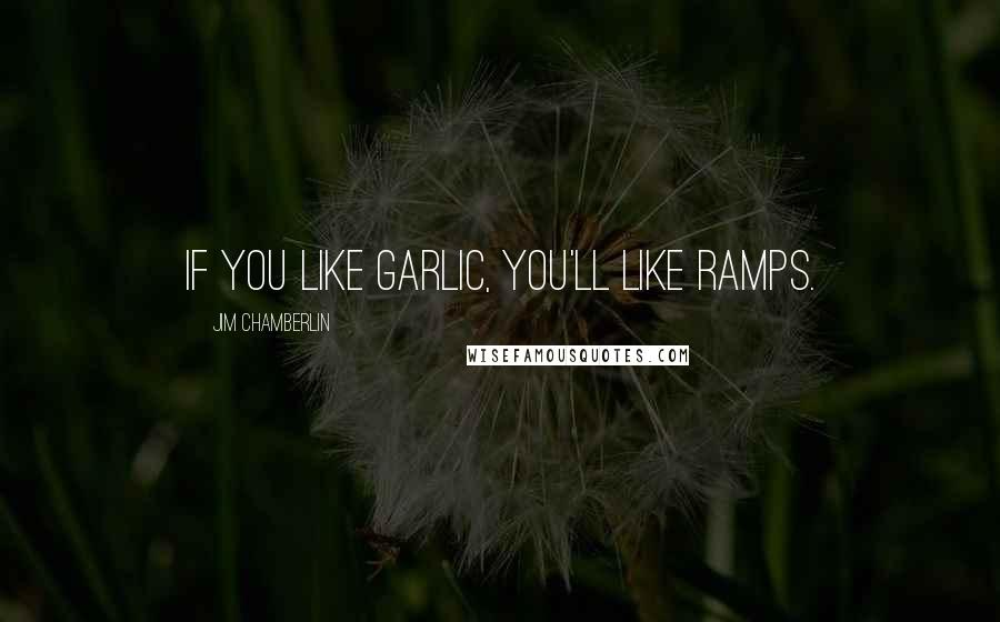 Jim Chamberlin quotes: If you like garlic, you'll like ramps.