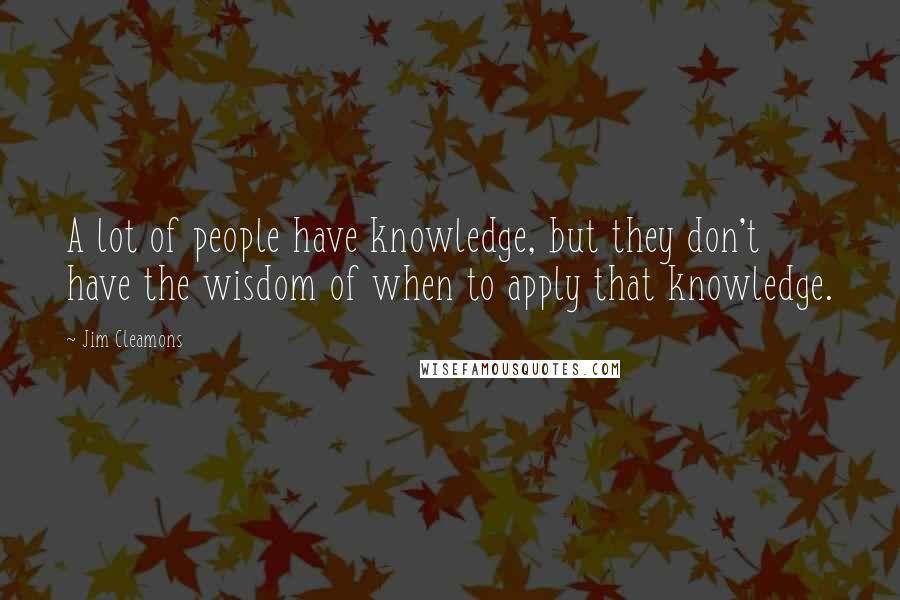 Jim Cleamons quotes: A lot of people have knowledge, but they don't have the wisdom of when to apply that knowledge.