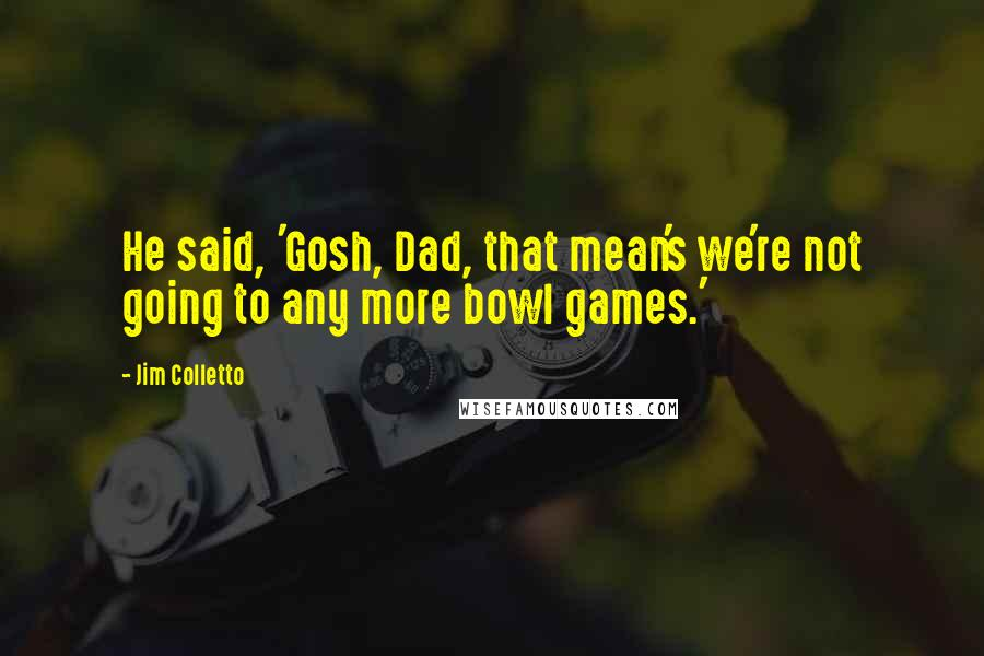 Jim Colletto quotes: He said, 'Gosh, Dad, that mean's we're not going to any more bowl games.'