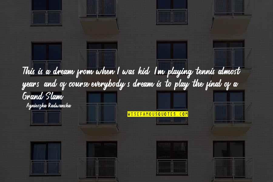 Jim Cornette Shoot Quotes By Agnieszka Radwanska: This is a dream from when I was