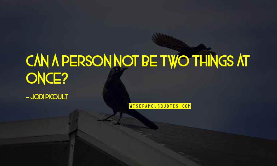 Jim Cornette Shoot Quotes By Jodi Picoult: Can a person not be two things at